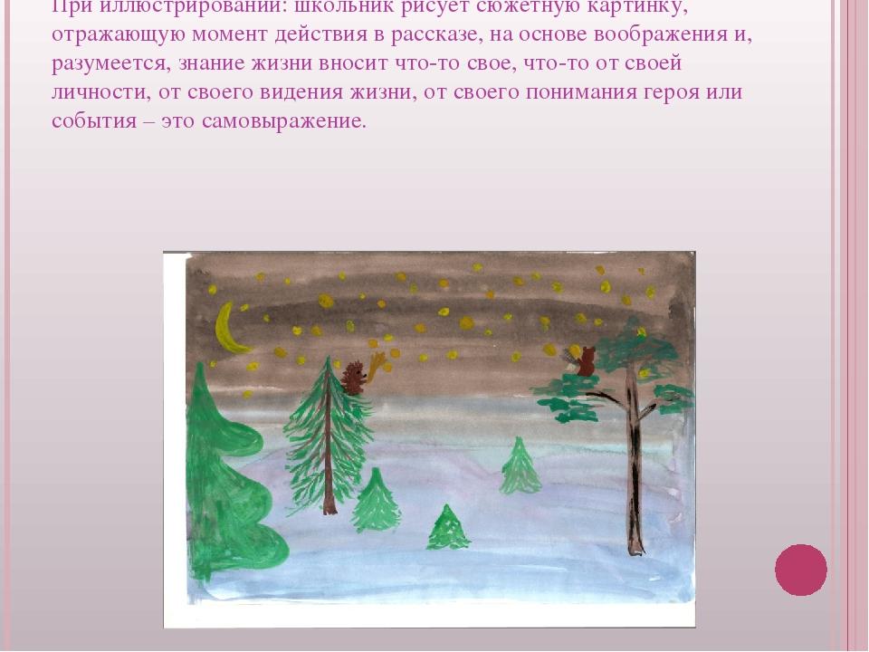 При иллюстрировании: школьник рисует сюжетную картинку, отражающую момент дей...