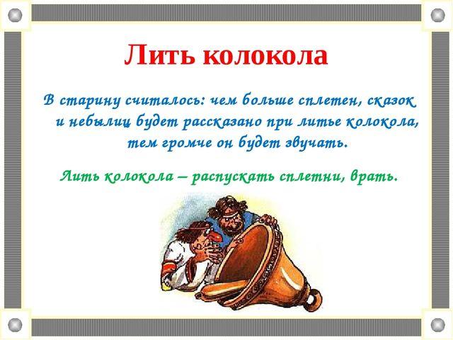 Лить колокола В старину считалось: чем больше сплетен, сказок и небылиц буде...