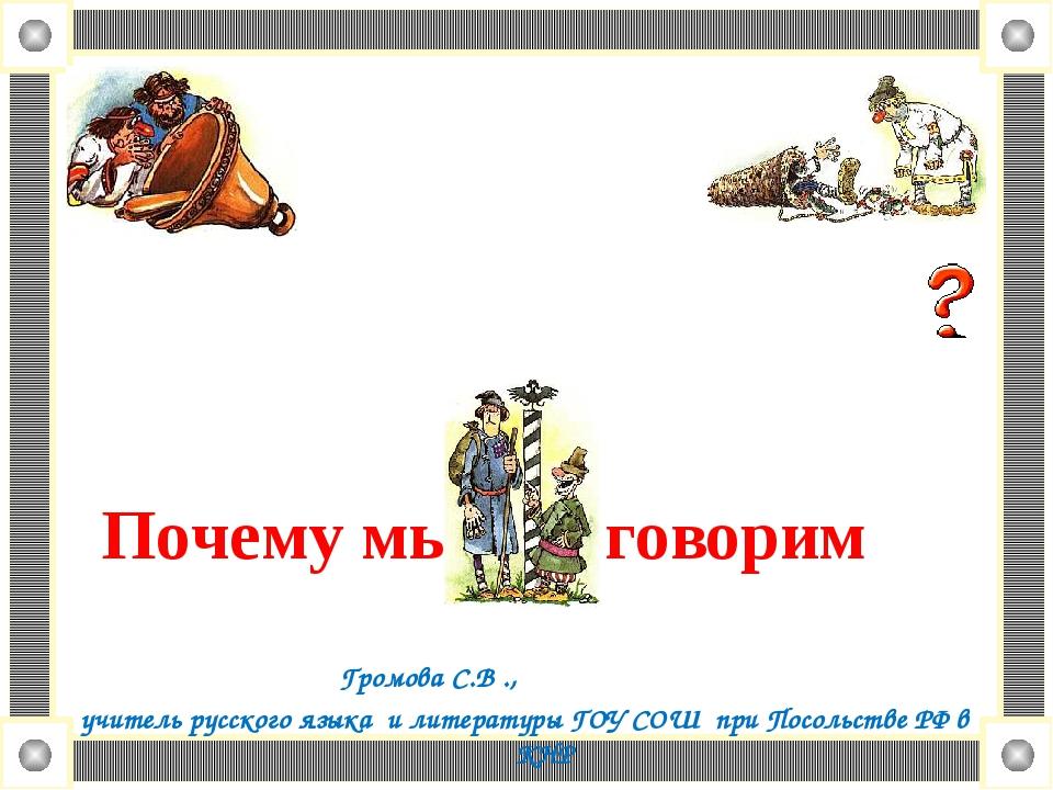 Почему мы так говорим Громова С.В ., учитель русского языка и литературы ГОУ...