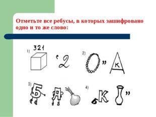 Отметьте все ребусы, в которых зашифровано одно и то же слово: