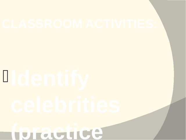CLASSROOM ACTIVITIES: Identify celebrities (practice talking about countries,...