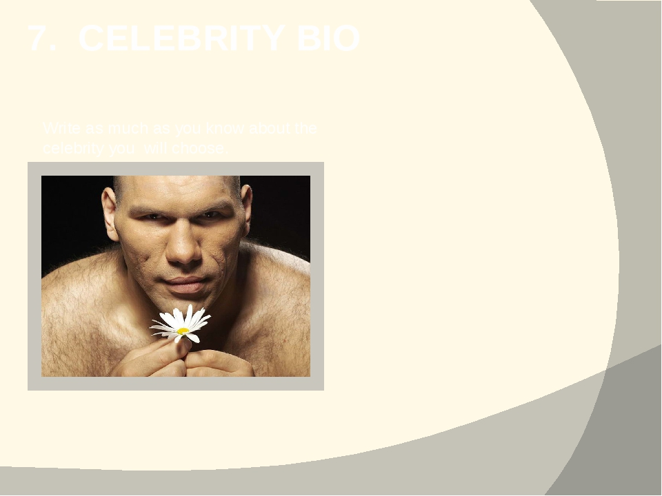 7. CELEBRITY BIO Write as much as you know about the celebrity you will choose.