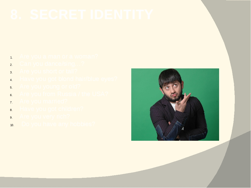 8. SECRET IDENTITY Are you a man or a woman? Can you dance/sing…? Are you sho...
