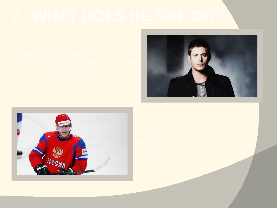 7. WHAT DOES HE SHE DO? This is Jensen Ackles. He is an actor. He is a good a...