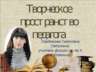 Творческое пространство педагога Сердюкова Светлана Петровна, учитель физики