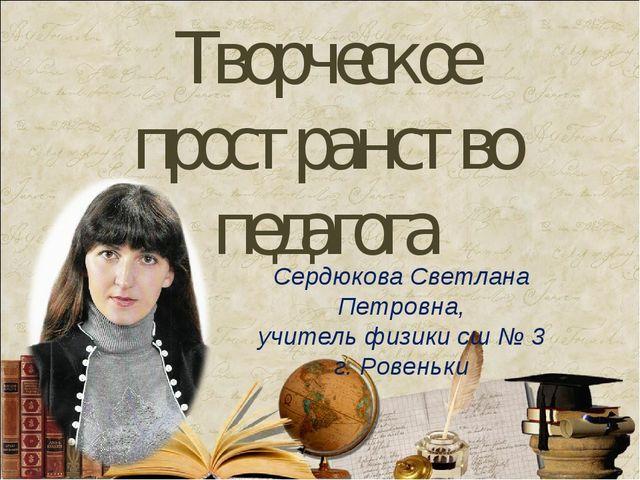 Творческое пространство педагога Сердюкова Светлана Петровна, учитель физики...