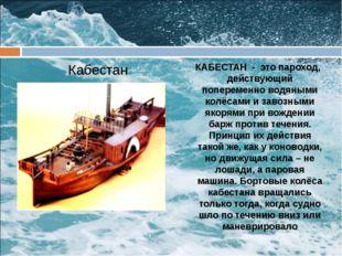 Кабестан КАБЕСТАН - это пароход, действующий попеременно водяными колёсами и