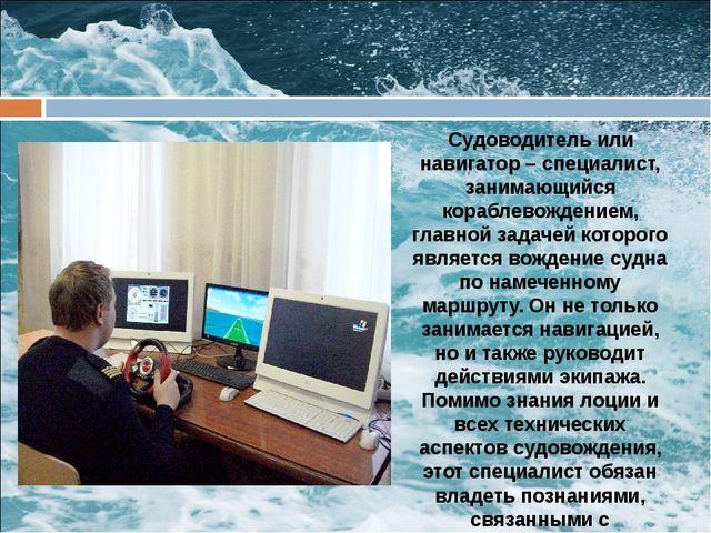 Судоводитель или навигатор – специалист, занимающийся кораблевождением, глав...
