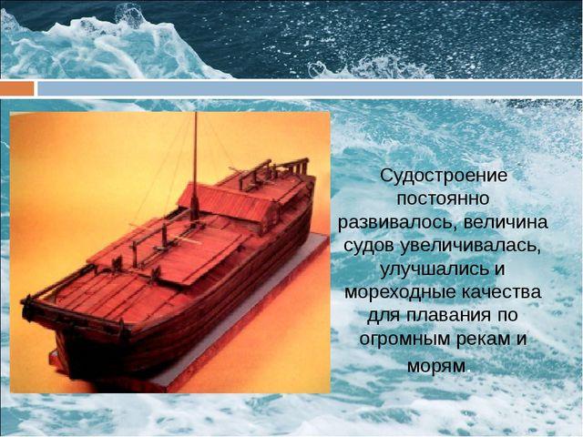 Судостроение постоянно развивалось, величина судов увеличивалась, улучшались...