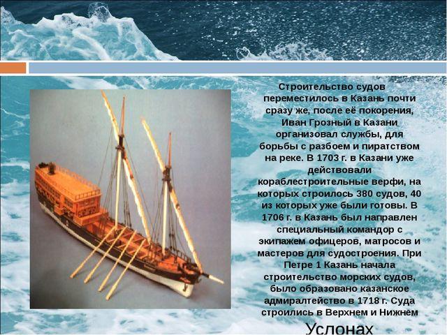 Строительство судов переместилось в Казань почти сразу же, после её покорения...