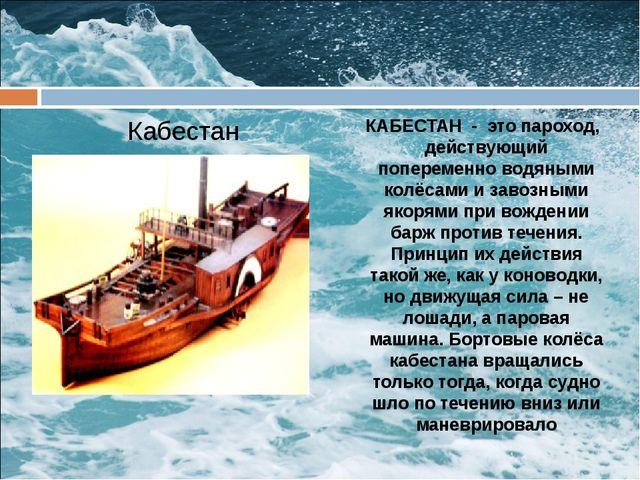 Кабестан КАБЕСТАН - это пароход, действующий попеременно водяными колёсами и...