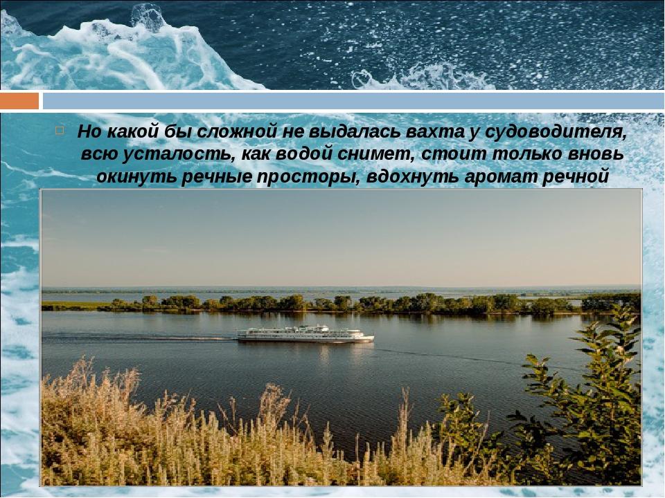 Но какой бы сложной не выдалась вахта у судоводителя, всю усталость, как водо...