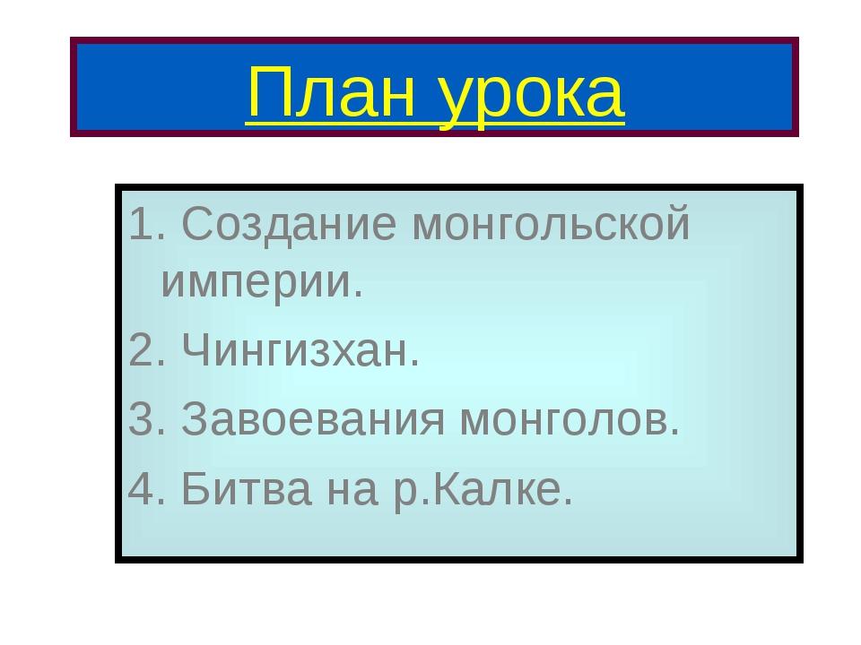 План урока 1. Создание монгольской империи. 2. Чингизхан. 3. Завоевания монго...
