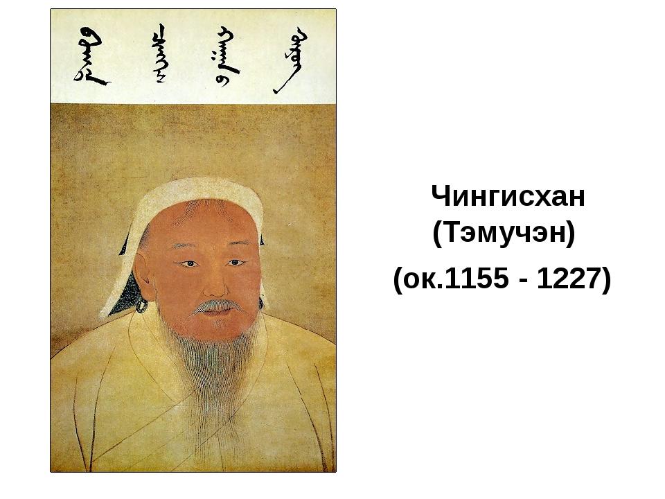 Чингисхан (Тэмучэн) (ок.1155 - 1227)