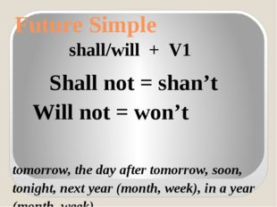 Future Simple shall/will + V1 Shall not = shan't Will not = won't tomorrow, t