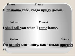 Future Future Я позвоню тебе, когда приду домой. Future Present I shall call