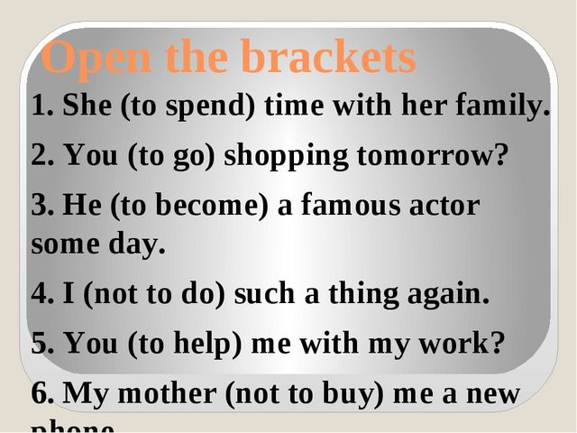 Open the brackets 1. She (to spend) time with her family. 2. You (to go) shop...