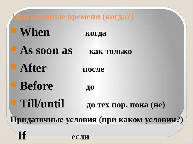 Придаточные времени (когда?) When когда As soon as как только After после Bef...