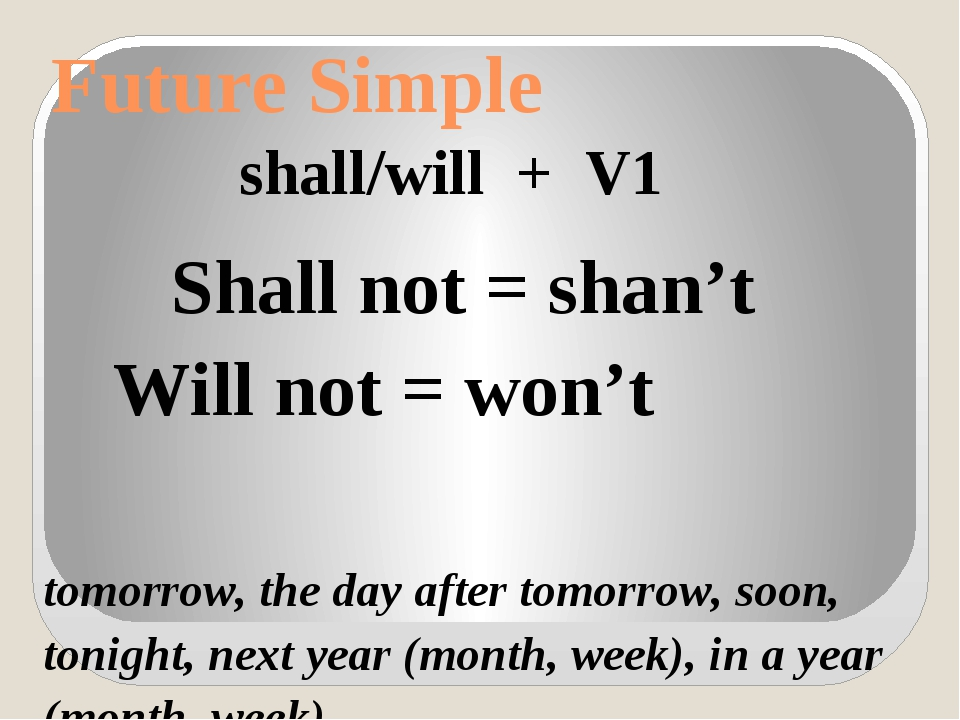 Future Simple shall/will + V1 Shall not = shan't Will not = won't tomorrow, t...
