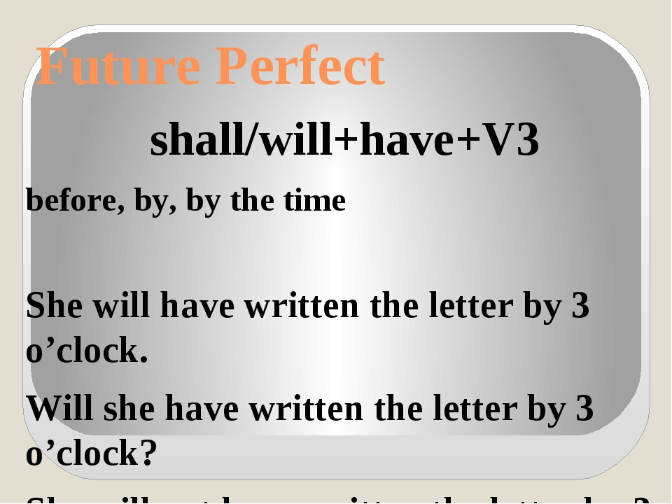 Future Perfect shall/will+have+V3 before, by, by the time She will have writt...