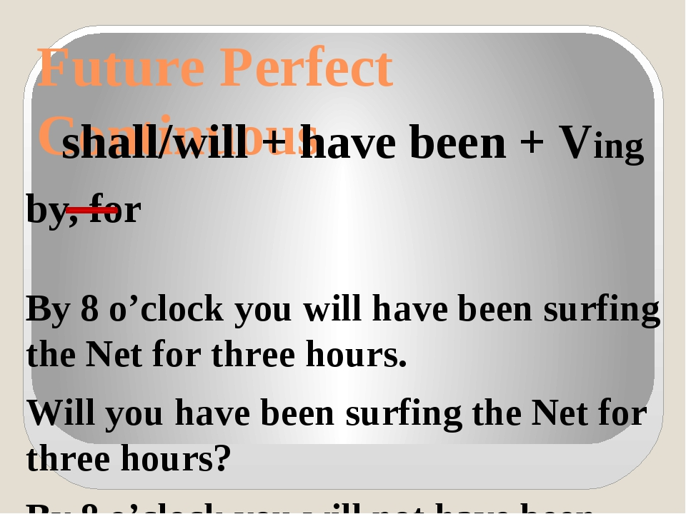 Future Perfect Continuous shall/will + have been + Ving by, for By 8 o'clock...