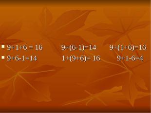 9+1+6 = 16 9+(6-1)=14 9+(1+6)=16 9+6-1=14 1+(9+6)= 16 9+1-6=4