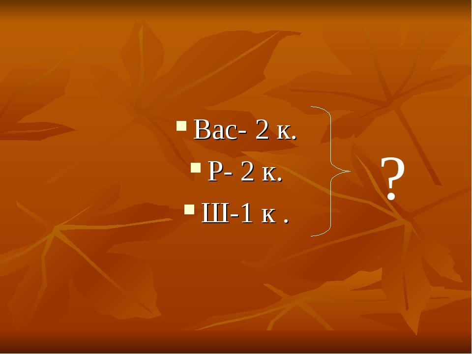 Вас- 2 к. Р- 2 к. Ш-1 к . ?