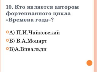 10. Кто является автором фортепианного цикла «Времена года»? А) П.И.Чайковски