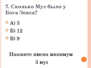 7. Сколько Муз было у Бога Зевса? А) 3       Б) 12       В) 9 Наз