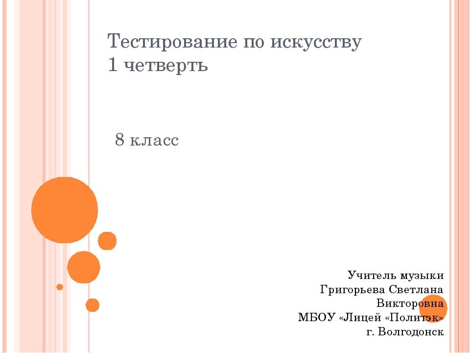 Тестирование по искусству 1 четверть 8 класс Учитель музыки Григорьева Светла...