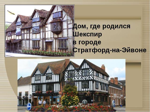 Дом, где родился Шекспир в городе Стратфорд-на-Эйвоне