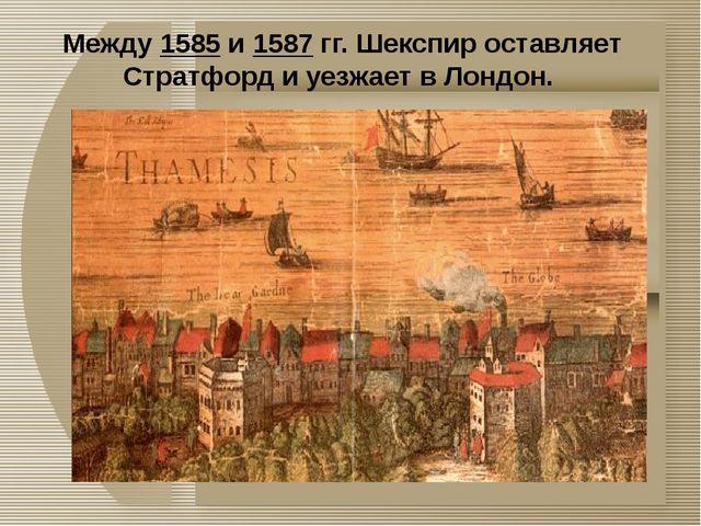 Между 1585 и 1587 гг. Шекспир оставляет Стратфорд и уезжает в Лондон.