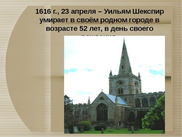 1616 г., 23 апреля – Уильям Шекспир умирает в своём родном городе в возрасте...