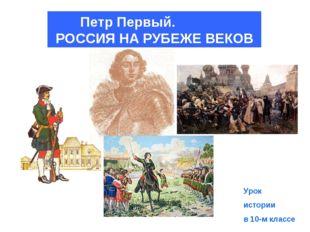 Петр Первый. РОССИЯ НА РУБЕЖЕ ВЕКОВ Урок истории в 10-м классе