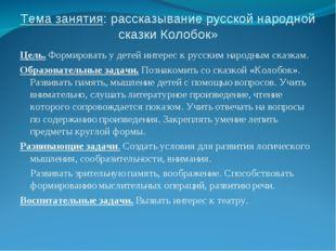 Тема занятия: рассказывание русской народной сказки Колобок» Цель. Формироват