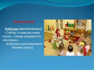 Основной этап Бабушка (воспитатель): Сейчас я вам расскажу сказку. Сказка наз