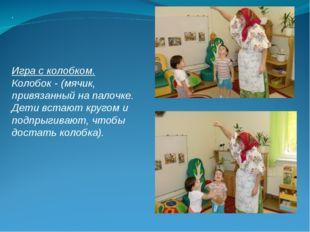 . Игра с колобком. Колобок - (мячик, привязанный на палочке. Дети встают круг