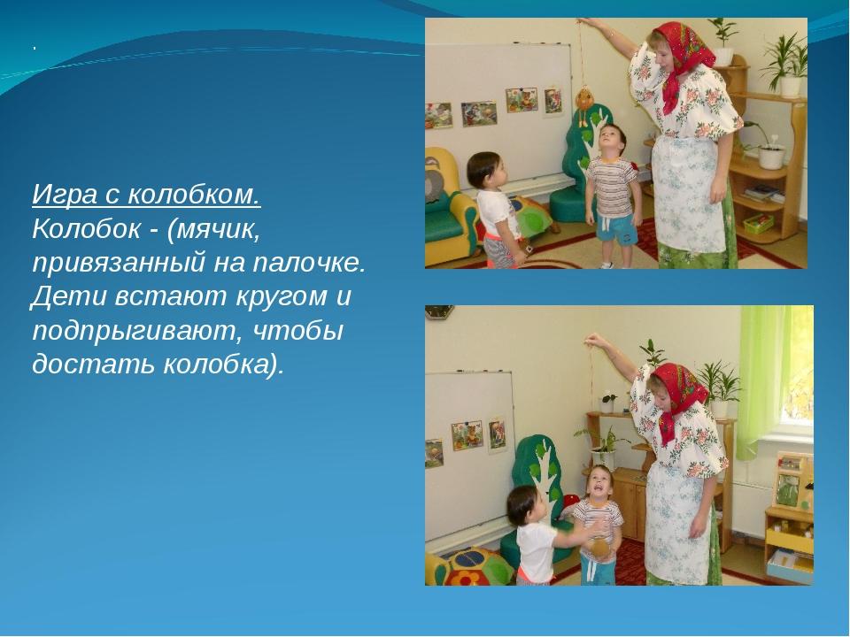 . Игра с колобком. Колобок - (мячик, привязанный на палочке. Дети встают круг...