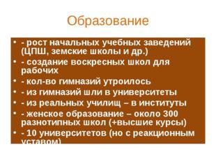 Образование - рост начальных учебных заведений (ЦПШ, земские школы и др.) - с