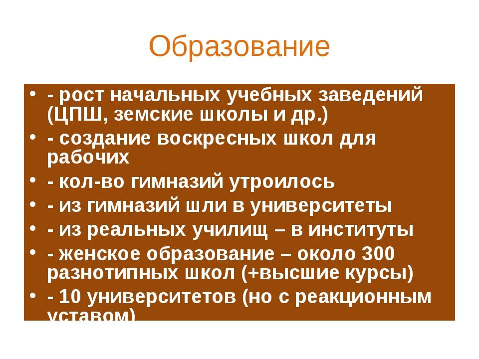 Образование - рост начальных учебных заведений (ЦПШ, земские школы и др.) - с...