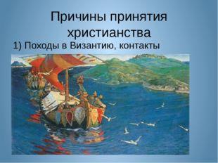 Причины принятия христианства 1) Походы в Византию, контакты