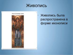 Живопись Живопись была распространена в форме иконописи