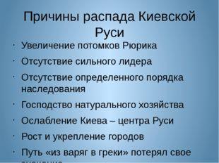 Причины распада Киевской Руси Увеличение потомков Рюрика Отсутствие сильного