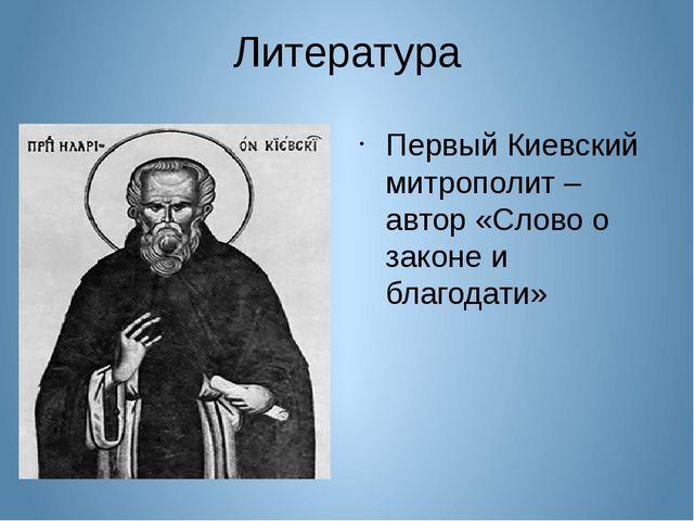 Литература Первый Киевский митрополит – автор «Слово о законе и благодати»