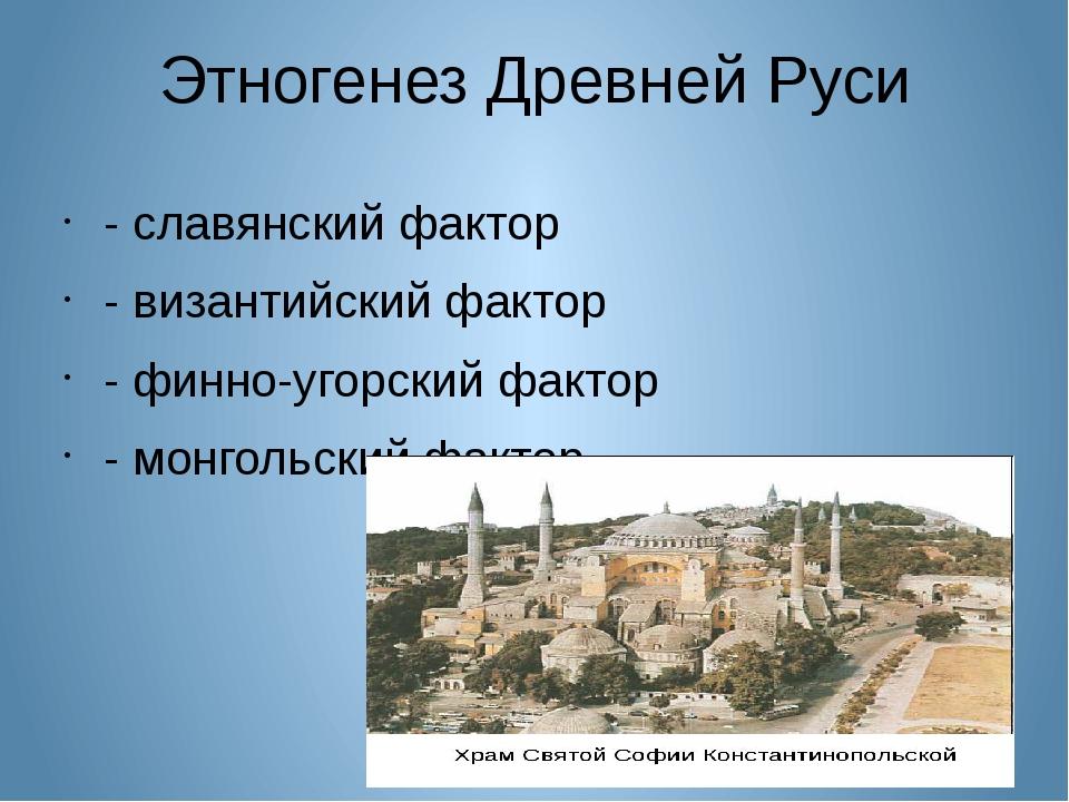 Этногенез Древней Руси - славянский фактор - византийский фактор - финно-угор...