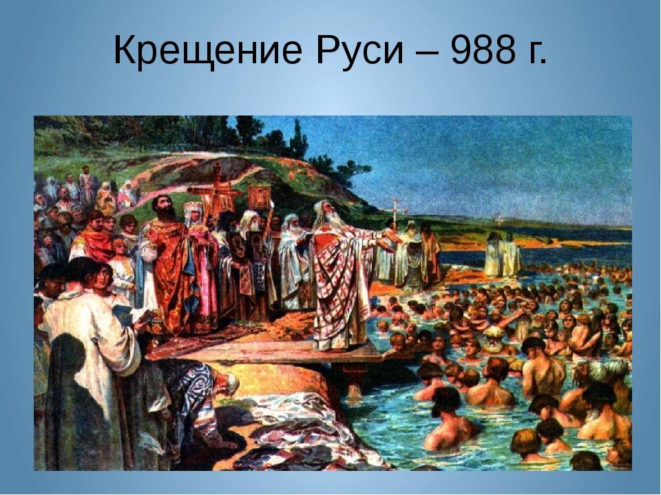 Крещение Руси – 988 г.