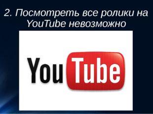 2. Посмотреть все ролики на YouTube невозможно