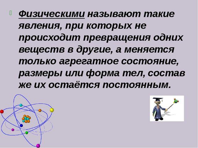 Физическими называют такие явления, при которых не прoисходит превращения одн...