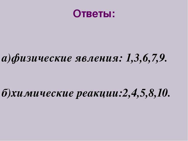 Ответы: а)физические явления: 1,3,6,7,9. б)химические реакции:2,4,5,8,10.