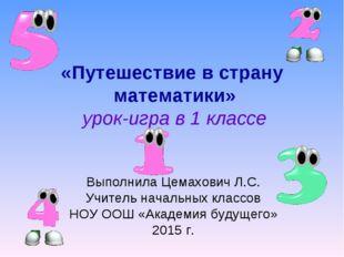 «Путешествие в страну математики» урок-игра в 1 классе Выполнила Цемахович Л.
